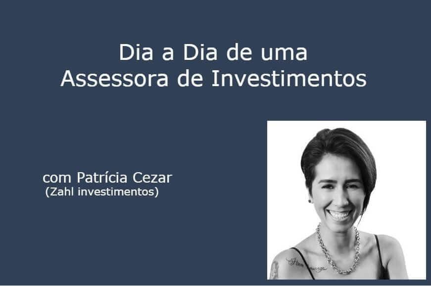 Entrevista: dia a dia de uma Assessora de Investimentos, com Patricia Cezar (Zahl Investimentos)